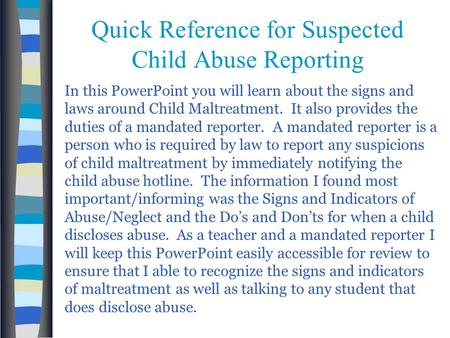 Quick Reference for Suspected Child Abuse Reporting In this PowerPoint you will learn about the signs and laws around Child Maltreatment. It also provides.