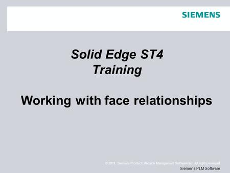 © 2011. Siemens Product Lifecycle Management Software Inc. All rights reserved Siemens PLM Software Solid Edge ST4 Training Working with face relationships.