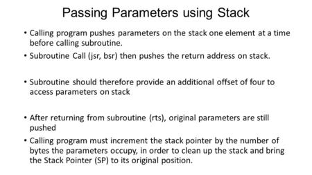 Passing Parameters using Stack Calling program pushes parameters on the stack one element at a time before calling subroutine. Subroutine Call (jsr, bsr)