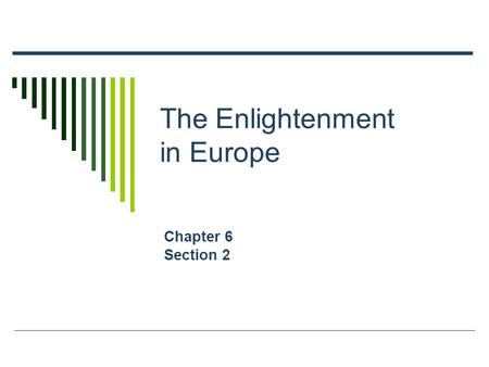 The Enlightenment in Europe Chapter 6 Section 2. Main Ideas  A revolution in intellectual activity changed Europeans' view of government and society.