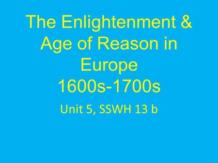 The Enlightenment & Age of Reason in Europe 1600s-1700s Unit 5, SSWH 13 b.