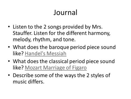 Journal Listen to the 2 songs provided by Mrs. Stauffer. Listen for the different harmony, melody, rhythm, and tone. What does the baroque period piece.