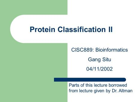 Protein Classification II CISC889: Bioinformatics Gang Situ 04/11/2002 Parts of this lecture borrowed from lecture given by Dr. Altman.