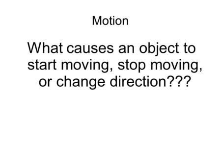 Motion What causes an object to start moving, stop moving, or change direction???