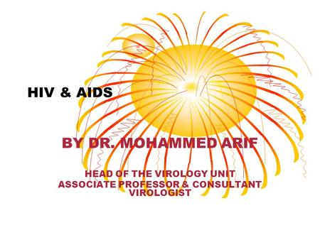 HIV & AIDS BY DR. MOHAMMED ARIF HEAD OF THE VIROLOGY UNIT ASSOCIATE PROFESSOR & CONSULTANT VIROLOGIST.