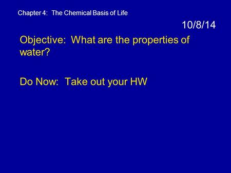 10/8/14 Objective: What are the properties of water? Do Now: Take out your HW Chapter 4: The Chemical Basis of Life.