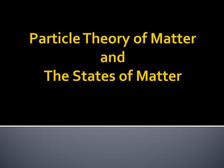  Matter is made up of tiny particles (atoms)  Particles  Matter  Solids  Liquids  Gases  Particles  Matter  Solids  Liquids  Gases.