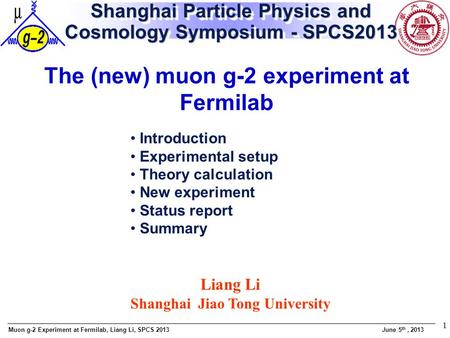 Muon g-2 Experiment at Fermilab, Liang Li, SPCS 2013 June 5 th, 2013 1 Shanghai Particle Physics and Cosmology Symposium - SPCS2013 The (new) muon g-2.