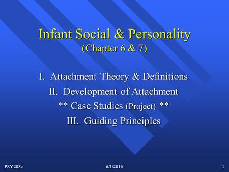 PSY 208c6/1/20161 Infant Social & Personality (Chapter 6 & 7) I. Attachment Theory & Definitions II. Development of Attachment ** Case Studies (Project)