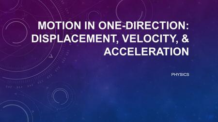 MOTION IN ONE-DIRECTION: DISPLACEMENT, VELOCITY, & ACCELERATION PHYSICS.