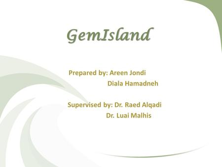 GemIsland Prepared by: Areen Jondi Diala Hamadneh Supervised by: Dr. Raed Alqadi Dr. Luai Malhis.