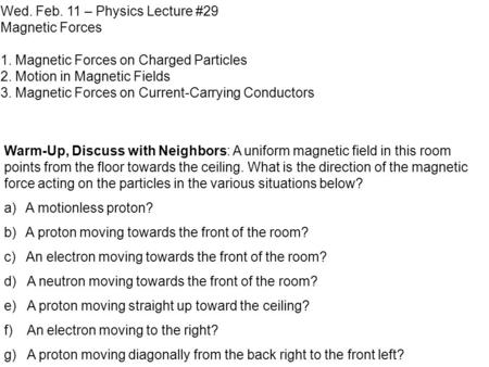 Wed. Feb. 11 – Physics Lecture #29 Magnetic Forces 1. Magnetic Forces on Charged Particles 2. Motion in Magnetic Fields 3. Magnetic Forces on Current-Carrying.