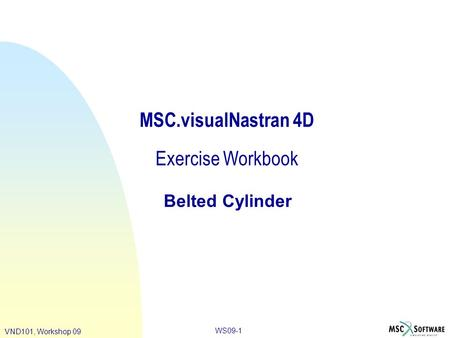 WS09-1 VND101, Workshop 09 MSC.visualNastran 4D Exercise Workbook Belted Cylinder.