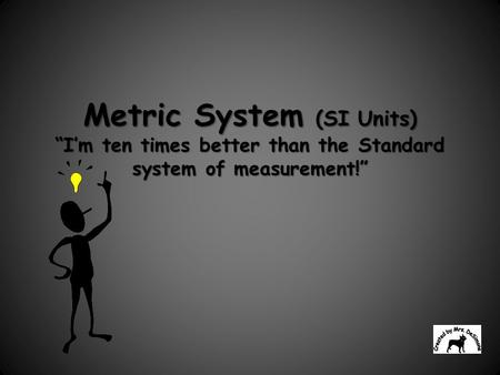 "Metric System (SI Units) ""I'm ten times better than the Standard system of measurement!"""