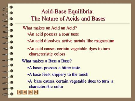 Acid-Base Equilibria: The Nature of Acids and Bases What makes an Acid an Acid? An acid possess a sour tasteAn acid possess a sour taste An acid dissolves.