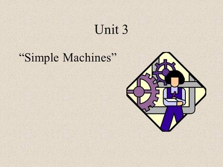 "Unit 3 ""Simple Machines"". Definition of a Simple Machine A device that makes work easier –Changes the size or direction of a force –Has only one motion."