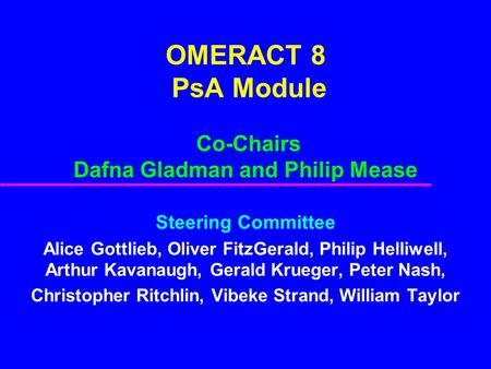 OMERACT 8 PsA Module Co-Chairs Dafna Gladman and Philip Mease Steering Committee Alice Gottlieb, Oliver FitzGerald, Philip Helliwell, Arthur Kavanaugh,