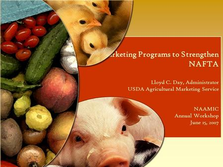 Using Marketing Programs to Strengthen NAFTA Lloyd C. Day, Administrator USDA Agricultural Marketing Service NAAMIC Annual Workshop June 15, 2007.