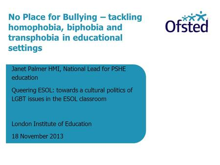 No Place for Bullying – tackling homophobia, biphobia and transphobia in educational settings Janet Palmer HMI, National Lead for PSHE education Queering.