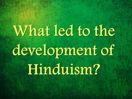 What led to the development of Hinduism?. Aryan society became more complex… Society divided into groups Society divided into groups Based on occupation.