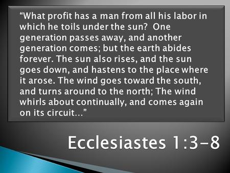 "Ecclesiastes 1:3-8 ""What profit has a man from all his labor in which he toils under the sun? One generation passes away, and another generation comes;"