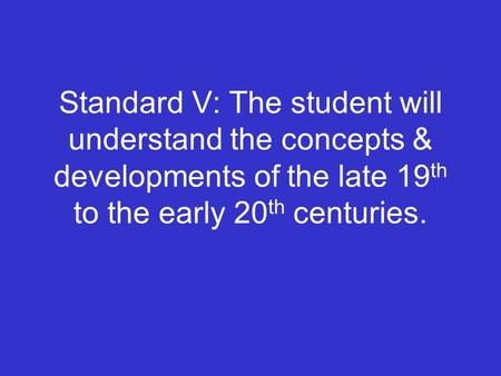 Standard V: The student will understand the concepts & developments of the late 19 th to the early 20 th centuries.