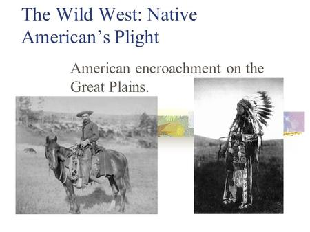 The Wild West: Native American's Plight American encroachment on the Great Plains.