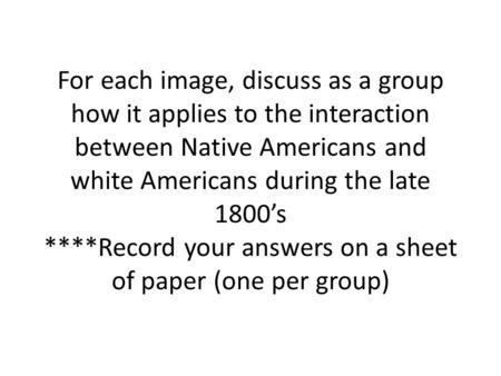 For each image, discuss as a group how it applies to the interaction between Native Americans and white Americans during the late 1800's ****Record your.
