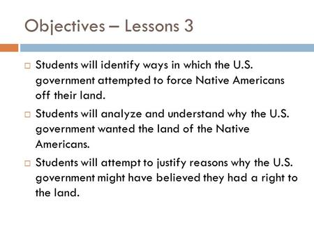Objectives – Lessons 3  Students will identify ways in which the U.S. government attempted to force Native Americans off their land.  Students will analyze.