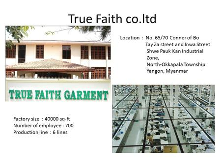 True Faith co.ltd Factory size : 40000 sq-ft Number of employee : 700 Production line : 6 lines Location : No. 65/70 Conner of Bo Tay Za street and Inwa.