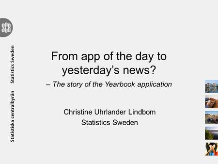 From app of the day to yesterday's news? – The story of the Yearbook application Christine Uhrlander Lindbom Statistics Sweden.