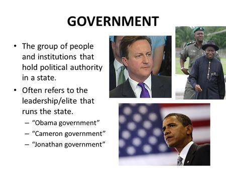 "GOVERNMENT The group of people and institutions that hold political authority in a state. Often refers to the leadership/elite that runs the state. – ""Obama."