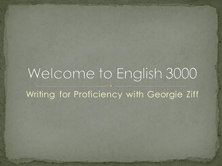 Writing for Proficiency with Georgie Ziff. English 3000 is a course to help you meet the University Writing Skills Requirement. You must submit a Final.