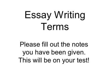 Essay Writing Terms Please fill out the notes you have been given. This will be on your test!