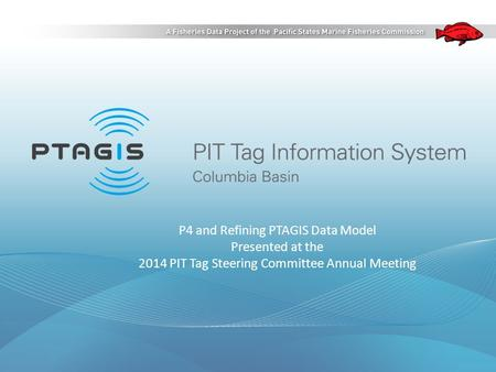 P4 and Refining PTAGIS Data Model Presented at the 2014 PIT Tag Steering Committee Annual Meeting.