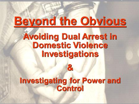 Beyond the Obvious Avoiding Dual Arrest in Domestic Violence Investigations & Investigating for Power and Control.