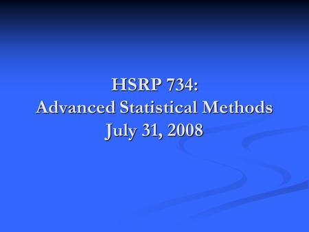 HSRP 734: Advanced Statistical Methods July 31, 2008.