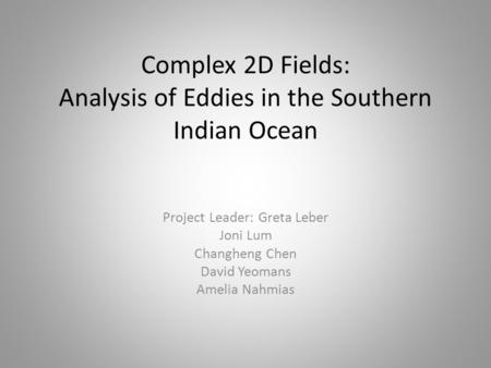 Complex 2D Fields: Analysis of Eddies in the Southern Indian Ocean Project Leader: Greta Leber Joni Lum Changheng Chen David Yeomans Amelia Nahmias.