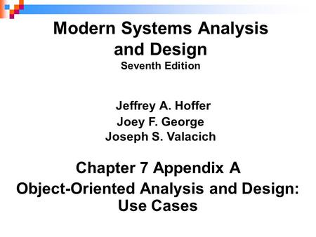 Chapter 7 Appendix A Object-Oriented Analysis and Design: Use Cases Modern Systems Analysis and Design Seventh Edition Jeffrey A. Hoffer Joey F. George.