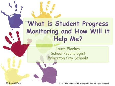 McGraw-Hill/Irwin © 2012 The McGraw-Hill Companies, Inc. All rights reserved. What is Student Progress Monitoring and How Will it Help Me? Laura Florkey.