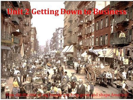 Unit 2 Getting Down to Business How did the rise of big businesses help grow and shape America?