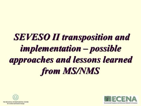 SEVESO II transposition and implementation – possible approaches and lessons learned from MS/NMS SEVESO II transposition and implementation – possible.