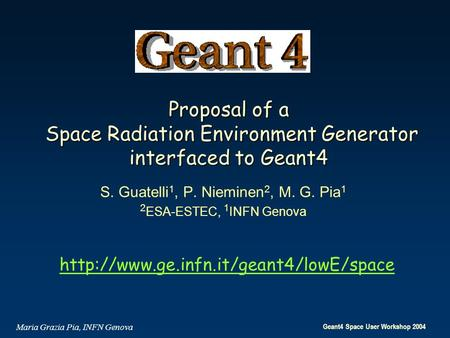 Geant4 Space User Workshop 2004 Maria Grazia Pia, INFN Genova Proposal of a Space Radiation Environment Generator interfaced to Geant4 S. Guatelli 1, P.