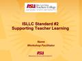 ISLLC Standard #2 Supporting Teacher Learning Name Workshop Facilitator.