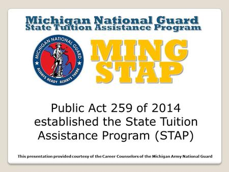 Public Act 259 of 2014 established the State Tuition Assistance Program (STAP) This presentation provided courtesy of the Career Counselors of the Michigan.