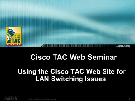 1 Session Number Presentation_ID © 2001, Cisco Systems, Inc. All rights reserved. Using the Cisco TAC Web Site for LAN Switching Issues Cisco TAC Web Seminar.