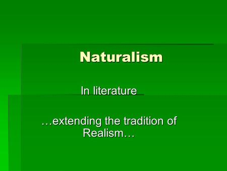 Naturalism In literature …extending the tradition of Realism…