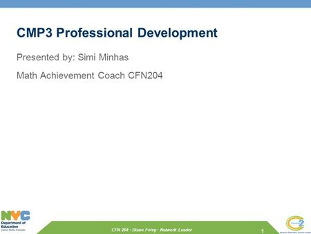 CFN 204 · Diane Foley · Network Leader CMP3 Professional Development Presented by: Simi Minhas Math Achievement Coach CFN204 1.
