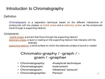 Introduction to Chromatography Definition Chromatography is a separation technique based on the different interactions of compounds with two phases, a.