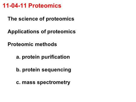 11-04-11 Proteomics The science of proteomics Applications of proteomics Proteomic methods a. protein purification b. protein sequencing c. mass spectrometry.